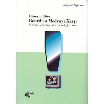 Bourdieu Medyaya Karşı - Medya: işbirlikçi, Zorba ve Çığırtkan / Hüseyin Köse