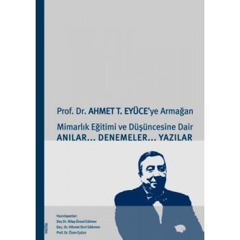 Prof. Dr. Ahmet T. Eyüce'ye Armağan - Mimarlık Eğitimi ve Düşüncesine Dair Anılar Denemeler Yazılar