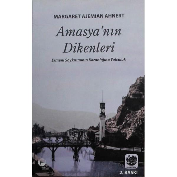 AMASYA'NIN DİKENLERİ Ermeni Soykırımının Karanlığına Yolculuk / Margaret Ajemian Ahnert